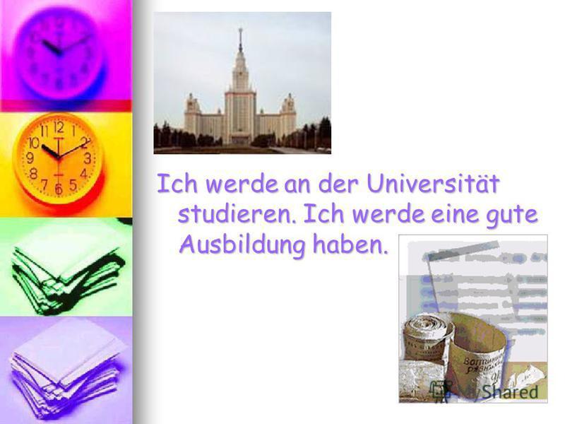 Ich werde an der Universität studieren. Ich werde eine gute Ausbildung haben.