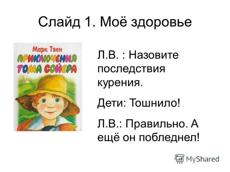 Слайд 1. Моё здоровье Л.В. : Назовите последствия курения. Дети: Тошнило! Л.В.: Правильно. А ещё он побледнел!