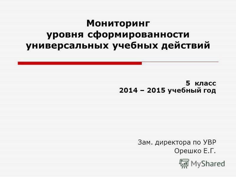Мониторинг уровня сформированности универсальных учебных действий 5 класс 2014 – 2015 учебный год Зам. директора по УВР Орешко Е.Г.