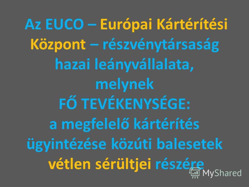 Az EUCO – Európai Kártérítési Központ – részvénytársaság hazai leányvállalata, melynek FŐ TEVÉKENYSÉGE: a megfelelő kártérítés ügyintézése közúti balesetek vétlen sérültjei részére