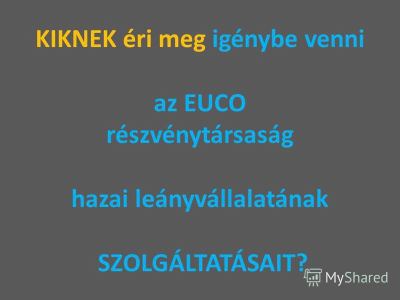 KIKNEK éri meg igénybe venni az EUCO részvénytársaság hazai leányvállalatának SZOLGÁLTATÁSAIT?