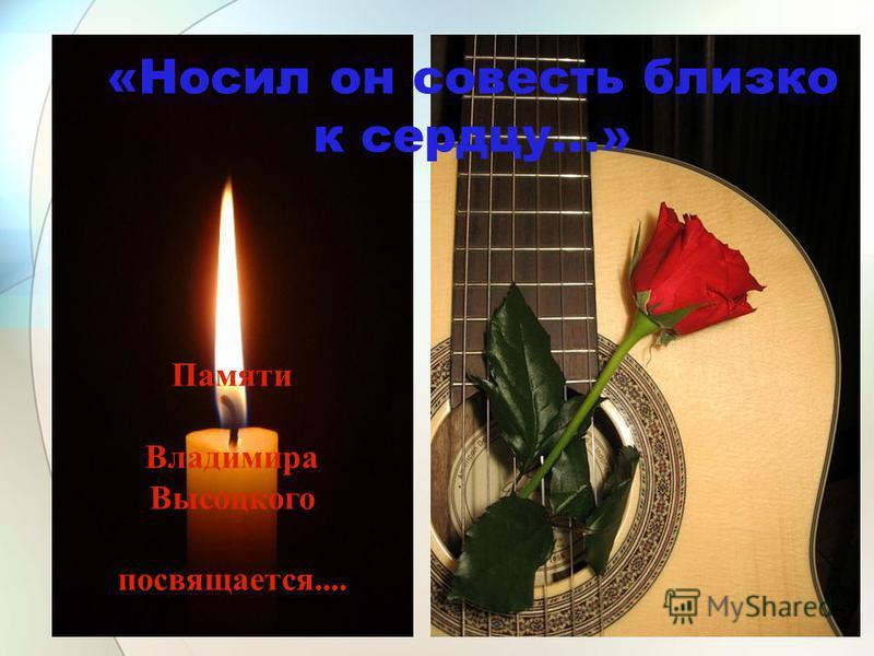 Памяти Владимира Высоцкого посвящается.... «Носил он совесть близко к сердцу...»