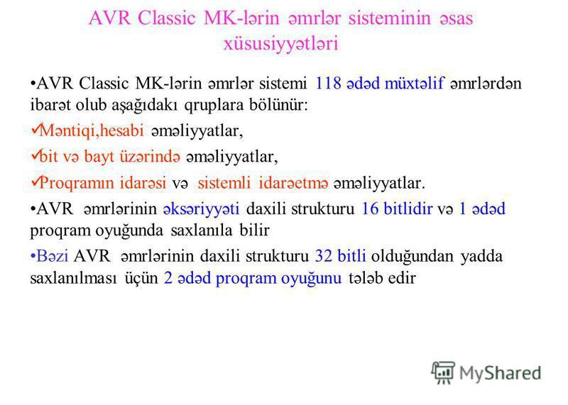 AVR Classic MK-lərin əmrlər sisteminin əsas xüsusiyyətləri AVR Classic MK-lərin əmrlər sistemi 118 ədəd müxtəlif əmrlərdən ibarət olub aşağıdakı qruplara bölünür: Məntiqi,hesabi əməliyyatlar, bit və bayt üzərində əməliyyatlar, Proqramın idarəsi və si