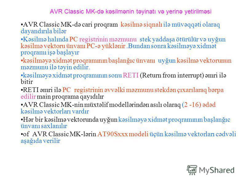 AVR Classic MK-də kəsilmənin təyinatı və yerinə yetirilməsi AVR Classic MK-də cari proqram kəsilmə siqnalı ilə müvəqqəti olaraq dayandırıla bilər Kəsilmə halında PC registrinin məzmunu stek yaddaşa ötürülür və uyğun kəsilmə vektoru ünvanı PC-ə yüklən