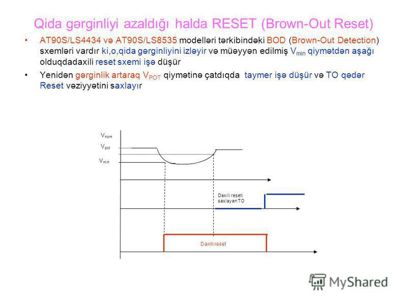 Qida gərginliyi azaldığı halda RESET (Brown-Out Reset) AT90S/LS4434 və AT90S/LS8535 modelləri tərkibindəki BOD (Brown-Out Detection) sxemləri vardır ki,o,qida gərginliyini izləyir və müəyyən edilmiş V min qiymətdən aşağı olduqdadaxili reset sxemi işə
