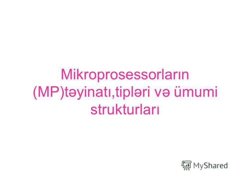 Mikroprosessorların (MP)təyinatı,tipləri və ümumi strukturları