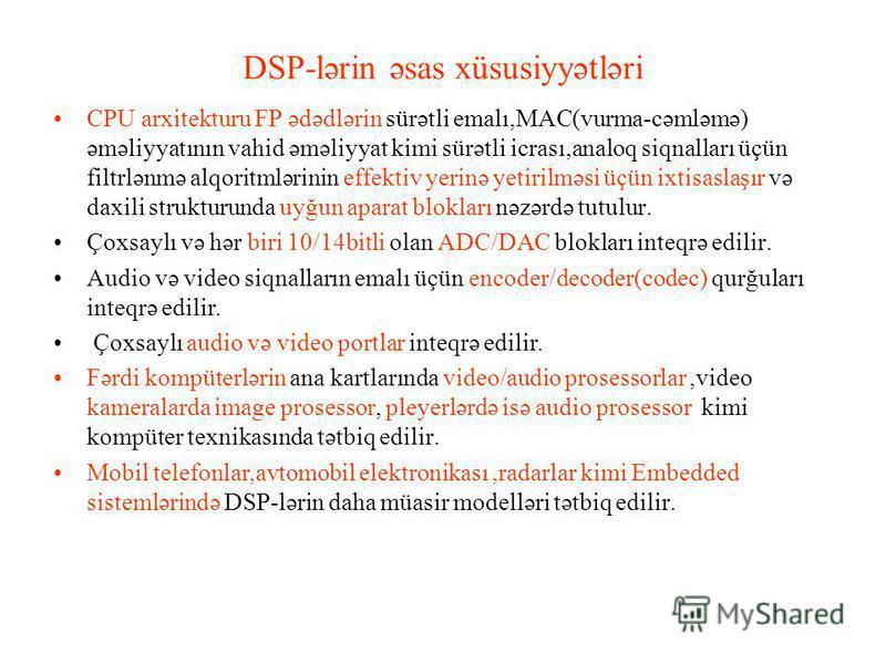 DSP-lərin əsas xüsusiyyətləri CPU arxitekturu FP ədədlərin sürətli emalı,MAC(vurma-cəmləmə) əməliyyatının vahid əməliyyat kimi sürətli icrası,analoq siqnalları üçün filtrlənmə alqoritmlərinin effektiv yerinə yetirilməsi üçün ixtisaslaşır və daxili st