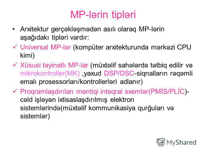 MP-lərin tipləri Arxitektur gerçəkləşmədən asılı olaraq MP-lərin aşağıdakı tipləri vardır: Universal MP-lər (kompüter arxitekturunda mərkəzi CPU kimi) Xüsusi təyinatlı MP-lar (müxtəlif sahələrdə tətbiq edilir və mikrokontroller(MK),yaxud DSP/DSC-siqn