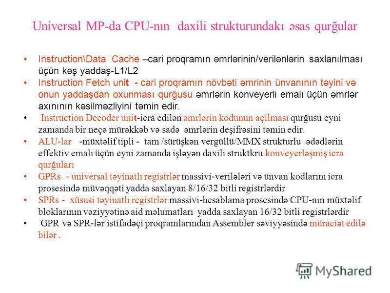 Universal MP-da CPU-nın daxili strukturundakı əsas qurğular Instruction\Data Cache –cari proqramın əmrlərinin/verilənlərin saxlanılması üçün keş yaddaş-L1/L2 Instruction Fetch unit - cari proqramın növbəti əmrinin ünvanının təyini və onun yaddaşdan o