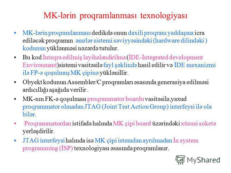 MK-lərin proqramlanması texnologiyası MK-lərin proqramlanması dedikdə onun daxili proqram yaddaşına icra ediləcək proqramın əmrlər sistemi səviyyəsindəki (hardware dilindəki ) kodunun yüklənməsi nəzərdə tutulur. Bu kod İnteqrə edilmiş layihələndirilm