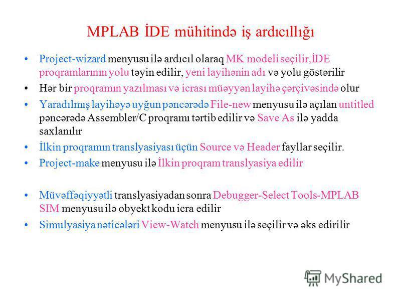 MPLAB İDE mühitində iş ardıcıllığı Project-wizard menyusu ilə ardıcıl olaraq MK modeli seçilir,İDE proqramlarının yolu təyin edilir, yeni layihənin adı və yolu göstərilir Hər bir proqramın yazılması və icrası müəyyən layihə çərçivəsində olur Yaradılm