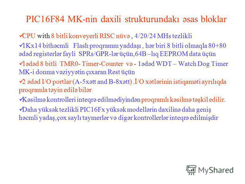 PIC16F84 MK-nin daxili strukturundakı əsas bloklar CPU with 8 bitli konveyerli RISC nüvə, 4/20/24 MHs tezlikli 1Kx14 bithəcmli Flash proqramm yaddaşı, hər biri 8 bitli olmaqla 80+80 ədəd registerlər fayli SPRs/GPR-lər üçün,64B –lıq EEPROM data üçün 1
