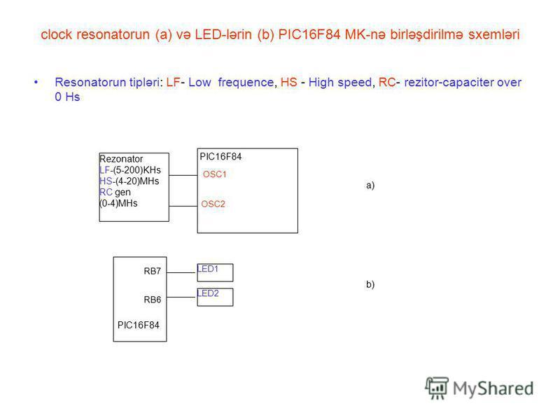 clock resonatorun (a) və LED-lərin (b) PIC16F84 MK-nə birləşdirilmə sxemləri Resonatorun tipləri: LF- Low frequence, HS - High speed, RC- rezitor-capaciter over 0 Hs a) PIC16F84 OSC1 OSC2 Rezonator LF-(5-200)KHs HS-(4-20)MHs RC gen (0-4)MHs RB7 RB6 L