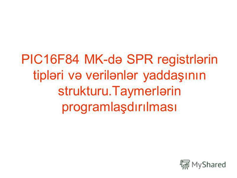 PIC16F84 MK-də SPR registrlərin tipləri və verilənlər yaddaşının strukturu.Taymerlərin programlaşdırılması
