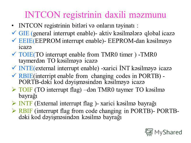 INTCON registrinin daxili məzmunu INTCON registrinin bitləri və onların təyinatı : GIE (general interrupt enable)- aktiv kəsilmələrə qlobal icazə EEIE(EEPROM interrupt enable)- EEPROM-dan kəsilməyə icazə TOIE(TO interrupt enable from TMR0 timer ) -TM