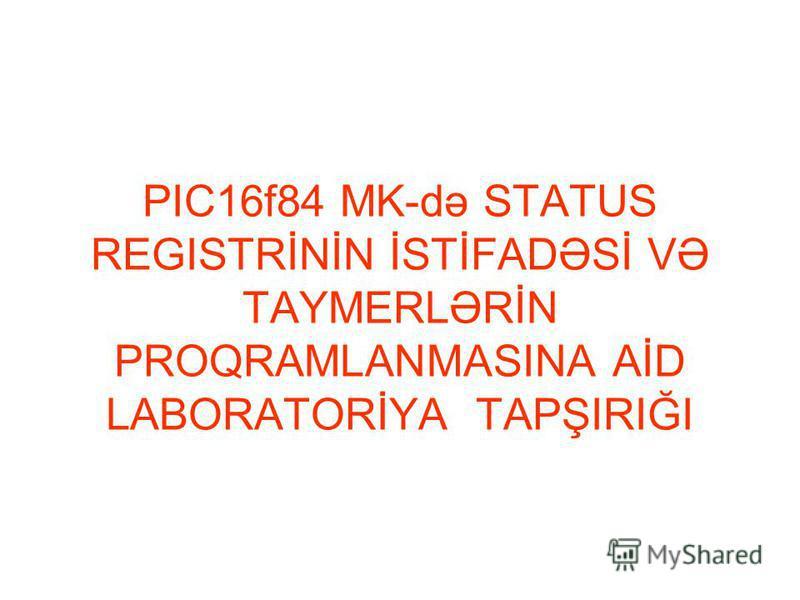 PIC16f84 MK-də STATUS REGISTRİNİN İSTİFADƏSİ VƏ TAYMERLƏRİN PROQRAMLANMASINA AİD LABORATORİYA TAPŞIRIĞI