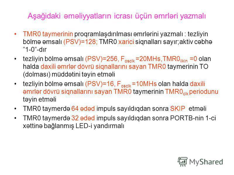 Aşağidaki əməliyyatların icrası üçün əmrləri yazmalı TMR0 taymerinin proqramlaşdırılması əmrlərini yazmalı : tezliyin bölmə əmsalı (PSV)=128; TMR0 xarici siqnalları sayır;aktiv cəbhə 1-0-dır tezliyin bölmə əmsalı (PSV)=256, F osclk =20MHs,TMR0 ilkin