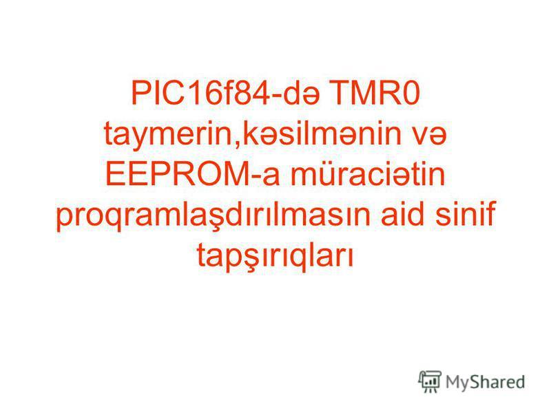 PIC16f84-də TMR0 taymerin,kəsilmənin və EEPROM-a müraciətin proqramlaşdırılmasın aid sinif tapşırıqları