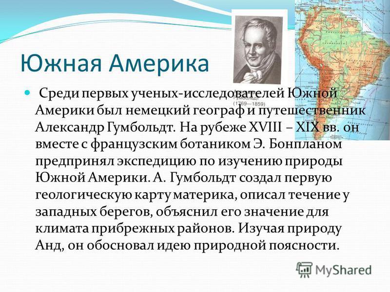 Среди первых ученых-исследователей Южной Америки был немецкий географ и путешественник Александр Гумбольдт. На рубеже XVIII – XIX вв. он вместе с французским ботаником Э. Бонпланом предпринял экспедицию по изучению природы Южной Америки. А. Гумбольдт