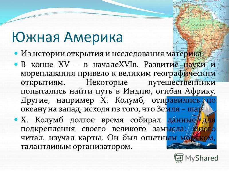 Южная Америка Из истории открытия и исследования материка. В конце XV – в началеXVIв. Развитие науки и мореплавания привело к великим географическим открытиям. Некоторые путешественники попытались найти путь в Индию, огибая Африку. Другие, например Х
