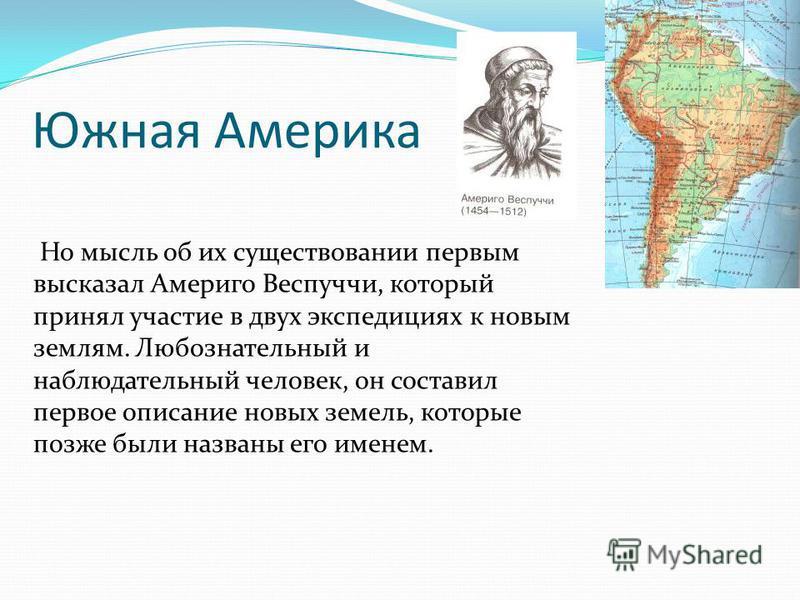 Южная Америка Но мысль об их существовании первым высказал Америго Веспуччи, который принял участие в двух экспедициях к новым землям. Любознательный и наблюдательный человек, он составил первое описание новых земель, которые позже были названы его и