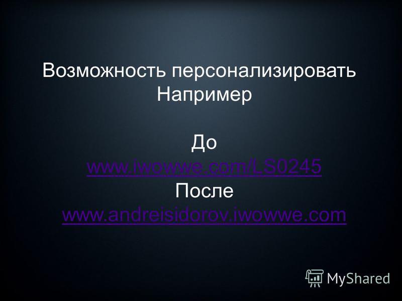 Возможность персонализировать Например До www.iwowwe.com/LS0245 После www.andreisidorov.iwowwe.com