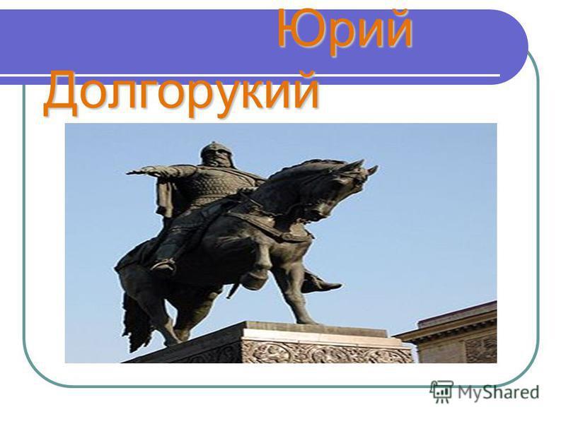 Юрий Долгорукий Юрий Долгорукий