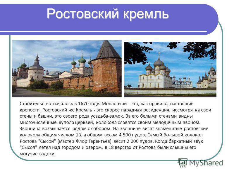 Ростовский кремль Строительство началось в 1670 году. Монастыри - это, как правило, настоящие крепости. Ростовский же Кремль - это скорее парадная резиденция, несмотря на свои стены и башни, это своего рода усадьба-замок. За его белыми стенами видны