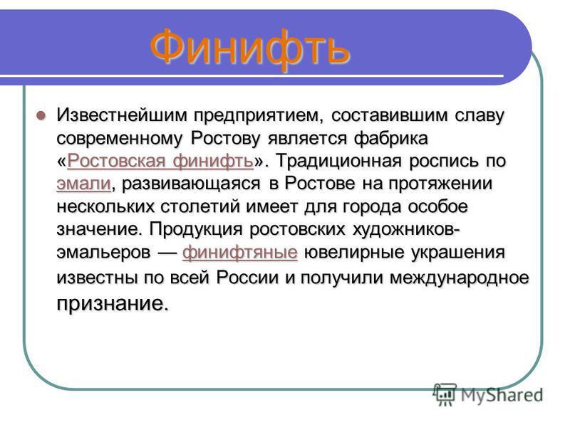 Финифть Финифть Известнейшим предприятием, составившим славу современному Ростову является фабрика «Ростовская финифть». Традиционная роспись по эмали, развивающаяся в Ростове на протяжении нескольких столетий имеет для города особое значение. Продук