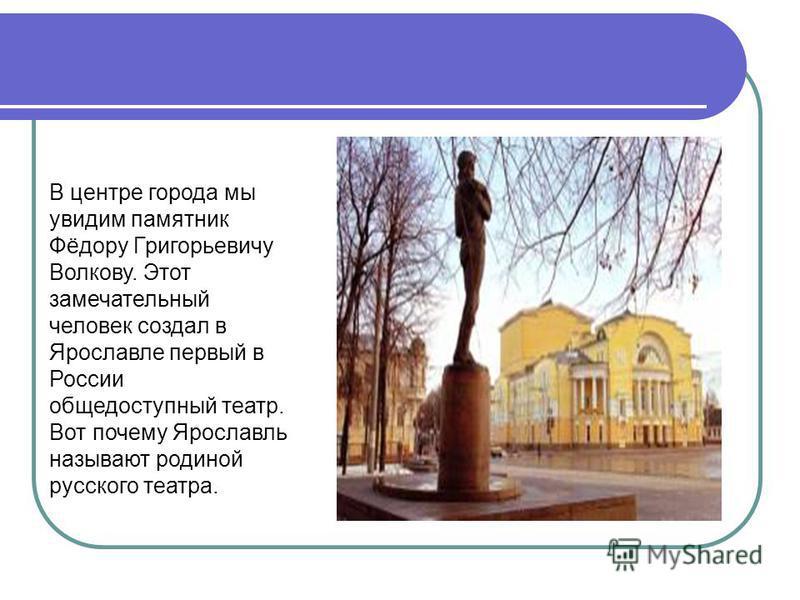 В центре города мы увидим памятник Фёдору Григорьевичу Волкову. Этот замечательный человек создал в Ярославле первый в России общедоступный театр. Вот почему Ярославль называют родиной русского театра.