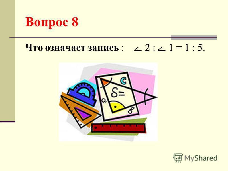 Вопрос 8 Что означает запись : 2 : 1 = 1 : 5.
