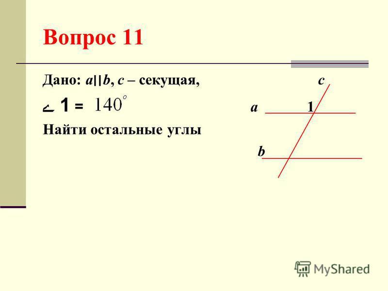 Вопрос 11 Дано: а׀׀b, с – секущая, c 1 = а 1 Найти остальные углы b