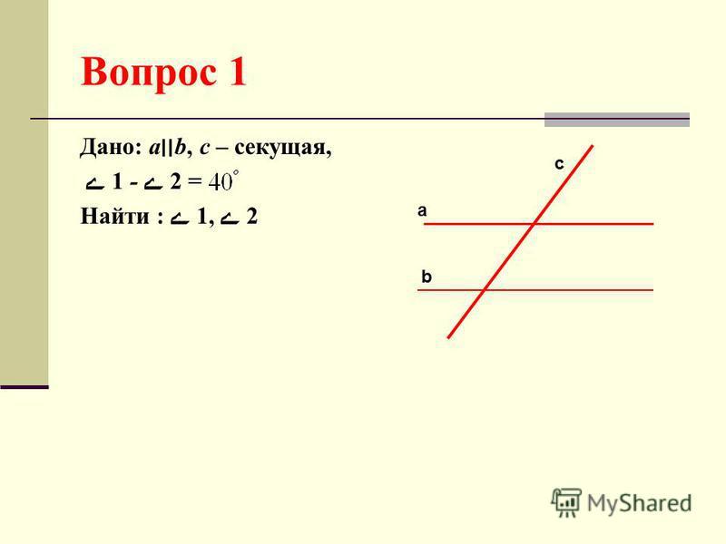 Вопрос 1 Дано: а׀׀b, с – секущая, 1 - 2 = Найти : 1, 2 с а b