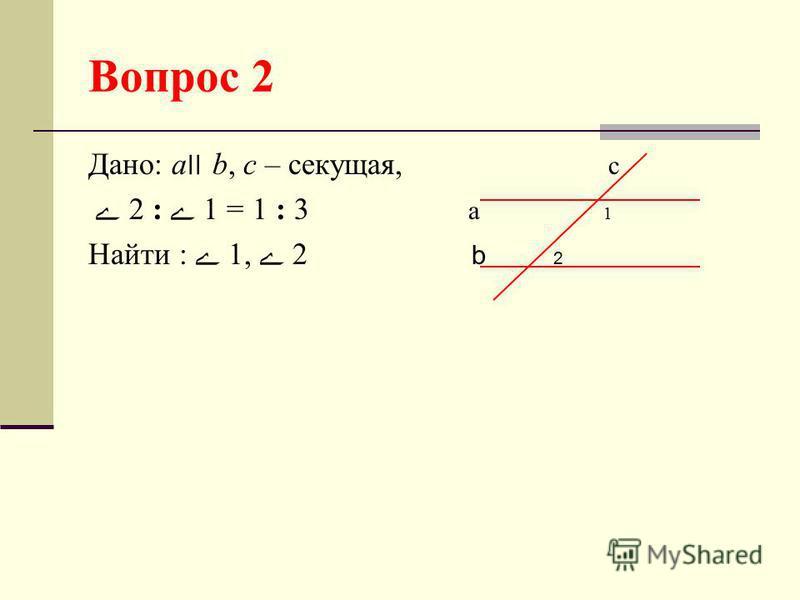 Вопрос 2 Дано: а׀׀ b, с – секущая, с 2 : 1 = 1 : 3 а 1 Найти : 1, 2 b 2