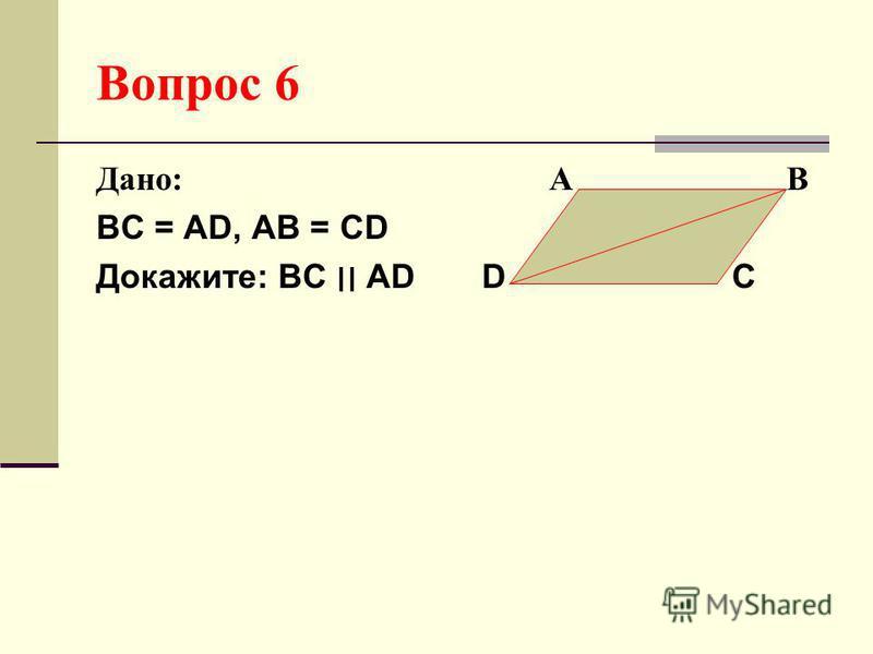 Вопрос 6 Дано: А В ВС = АD, АВ = СD Докажите: ВС ׀׀ АD D C