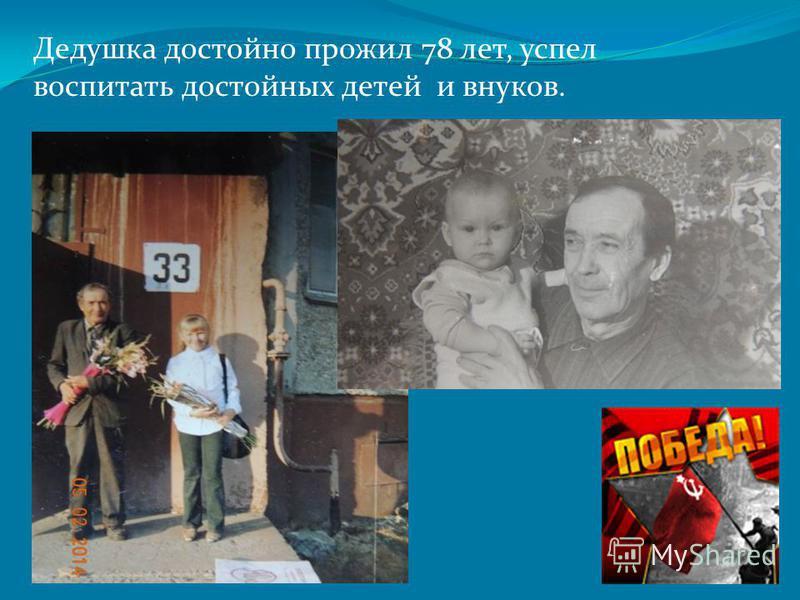 Дедушка достойно прожил 78 лет, успел воспитать достойных детей и внуков.