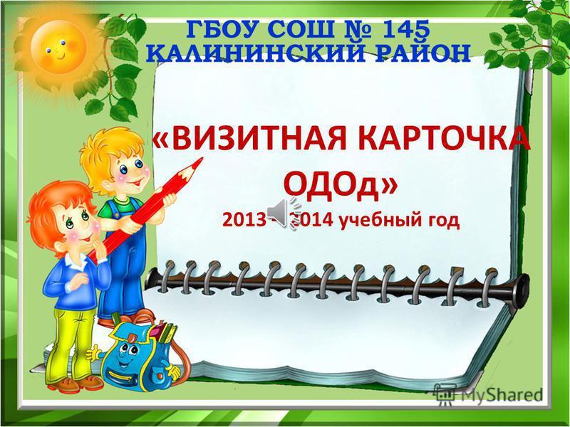 ГБОУ СОШ 145 КАЛИНИНСКИЙ РАЙОН «ВИЗИТНАЯ КАРТОЧКА ОДОд» 2013 – 2014 учебный год