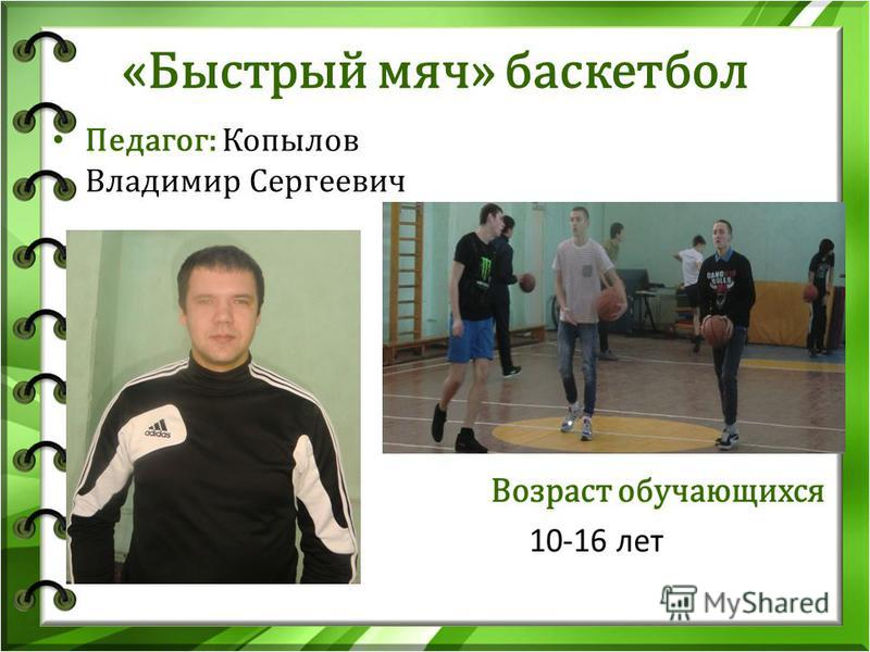 «Быстрый мяч» баскетбол Педагог: Копылов Владимир Сергеевич