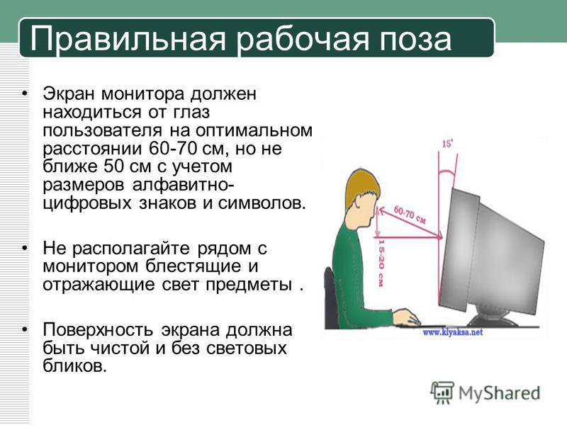 Правильная рабочая поза Экран монитора должен находиться от глаз пользователя на оптимальном расстоянии 60-70 см, но не ближе 50 см с учетом размеров алфавитно- цифровых знаков и символов. Не располагайте рядом с монитором блестящие и отражающие свет