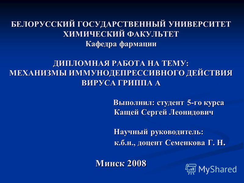 БЕЛОРУССКИЙ ГОСУДАРСТВЕННЫЙ УНИВЕРСИТЕТ ХИМИЧЕСКИЙ ФАКУЛЬТЕТ Кафедра фармации ДИПЛОМНАЯ РАБОТА НА ТЕМУ: МЕХАНИЗМЫ ИММУНОДЕПРЕССИВНОГО ДЕЙСТВИЯ ВИРУСА ГРИППА А Выполнил: студент 5-го курса Кащей Сергей Леонидович Научный руководитель: к.б.н., доцент С