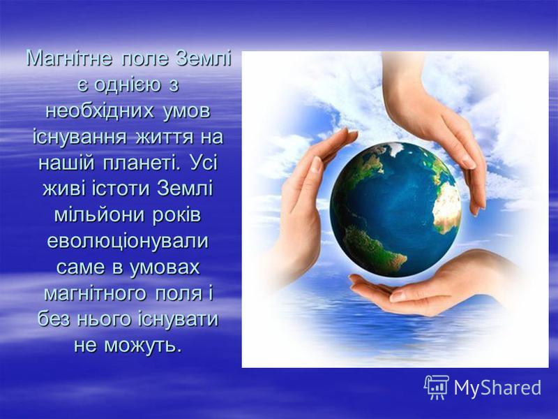 Магнітне поле Землі є однією з необхідних умов існування життя на нашій планеті. Усі живі істоти Землі мільйони років еволюціонували саме в умовах магнітного поля і без нього існувати не можуть.