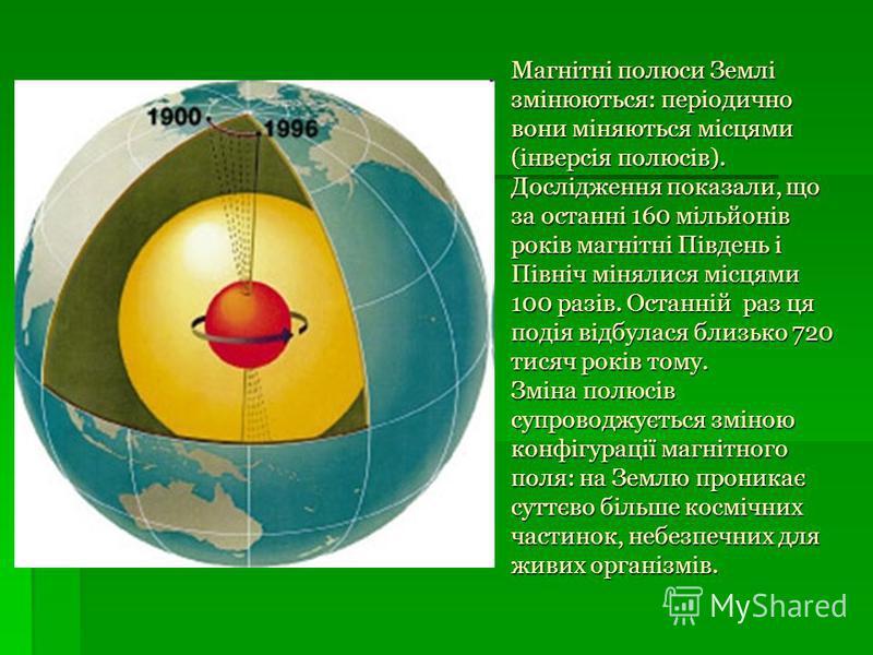 Магнітні полюси Землі змінюються: періодично вони міняються місцями (інверсія полюсів). Дослідження показали, що за останні 160 мільйонів років магнітні Південь і Північ мінялися місцями 100 разів. Останній раз ця подія відбулася близько 720 тисяч ро