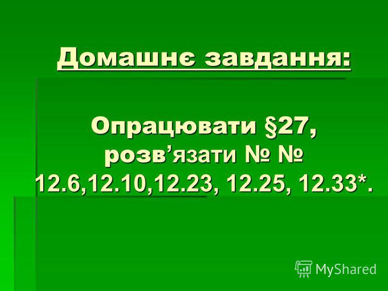 Домашнє завдання: Опрацювати §27, розв язати 12.6,12.10,12.23, 12.25, 12.33*.