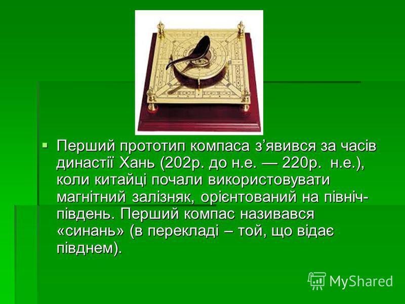 Перший прототип компаса зявився за часів династії Хань (202р. до н.е. 220р. н.е.), коли китайці почали використовувати магнітний залізняк, орієнтований на північ- південь. Перший компас називався «синань» (в перекладі – той, що відає півднем). Перший
