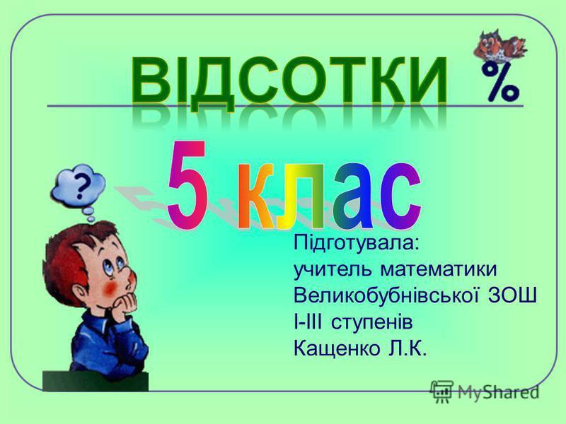 Підготувала: учитель математики Великобубнівської ЗОШ І-ІІІ ступенів Кащенко Л.К.