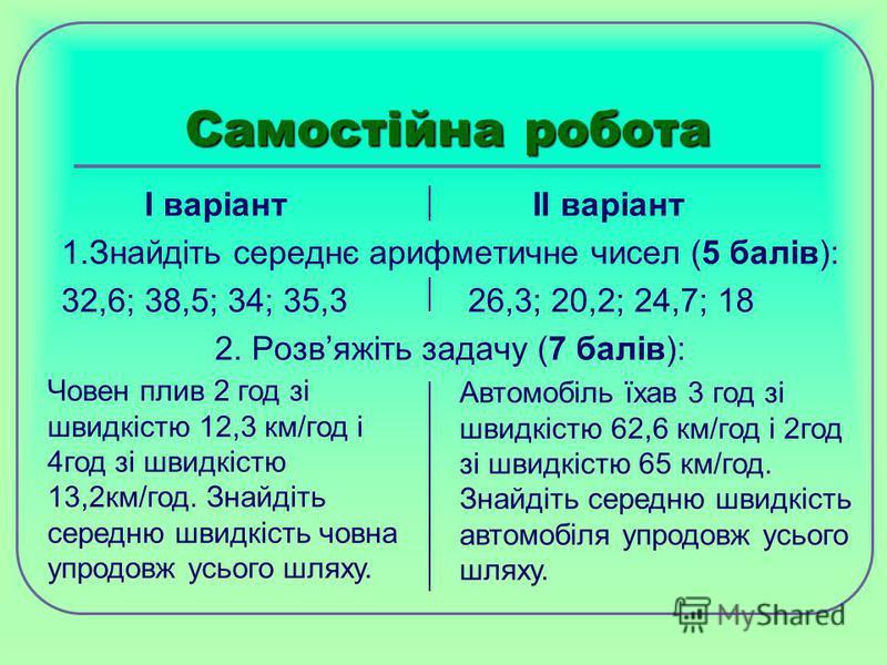 Самостійна робота І варіант ІІ варіант 1.Знайдіть середнє арифметичне чисел (5 балів): 32,6; 38,5; 34; 35,3 26,3; 20,2; 24,7; 18 2. Розвяжіть задачу (7 балів): Човен плив 2 год зі швидкістю 12,3 км/год і 4год зі швидкістю 13,2км/год. Знайдіть середню