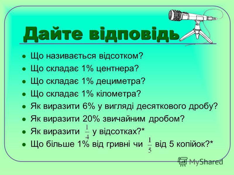 Дайте відповідь Що називається відсотком? Що складає 1% центнера? Що складає 1% дециметра? Що складає 1% кілометра? Як виразити 6% у вигляді десяткового дробу? Як виразити 20% звичайним дробом? Як виразити у відсотках?* Що більше 1% від гривні чи від