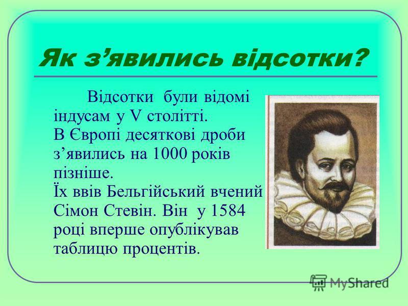Як зявились відсотки? В ідсотки були відомі індусам у V столітті. В Європі десяткові дроби зявились на 1000 років пізніше. Їх ввів Бельгійський вчений Сімон Стевін. Він у 1584 році вперше опублікував таблицю процентів.