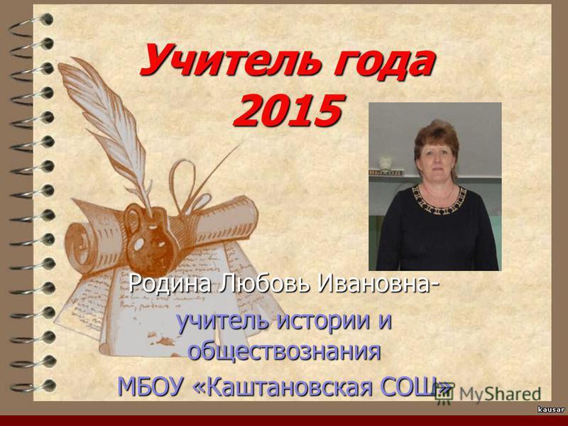 Учитель года 2015 Родина Любовь Ивановна- учитель истории и обществознания МБОУ «Каштановская СОШ»