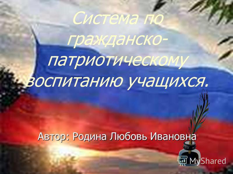 Ссистема по гражданско- патриотическому воспитанию учащихся. Автор: Родина Любовь Ивановна